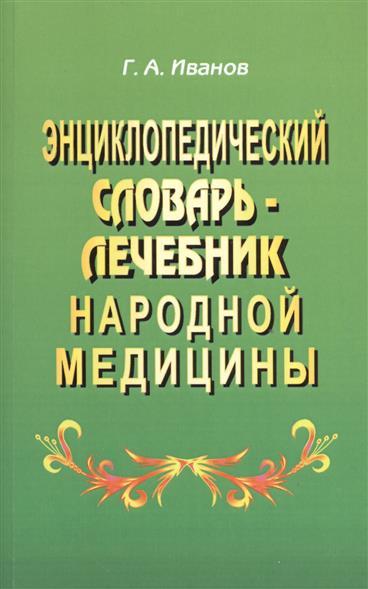 Иванов Г. Энциклопедический словарь-лечебник народной медицины самый полный иллюстрированный энциклопедический словарь
