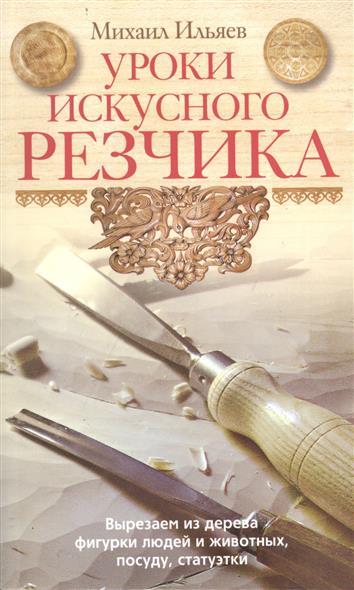 Ильяев М. Уроки искусного резчика. Вырезаем из дерева фигурки людей и животных, посуду, статуэтки цена