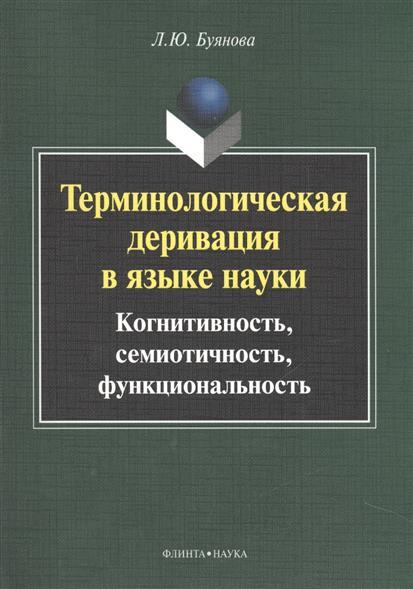 Терминологическая деривация в языке науки: когнитивность, семиотичность, функциональность. Монография. 2-е издание, исправленное и дополненное