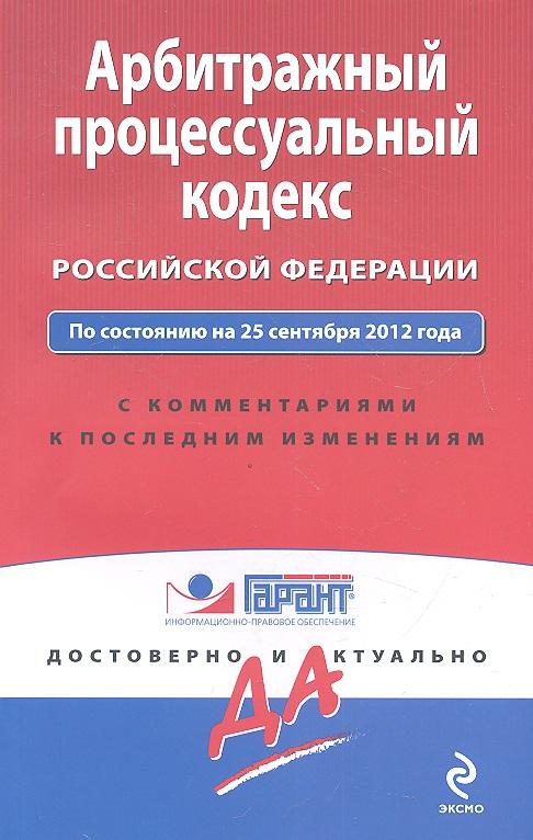 Арбитражный процессуальный кодекс Российской Федерации: По состоянию на 25 сентября 2012 года. С комментариями к последним изменениям