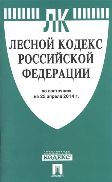 Лесной кодекс Российской Федерации. По состоянию на 25 апреля 2014 г.
