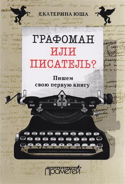 Юша Е. Графоман или писатель? Пишем свою первую книгу графоман
