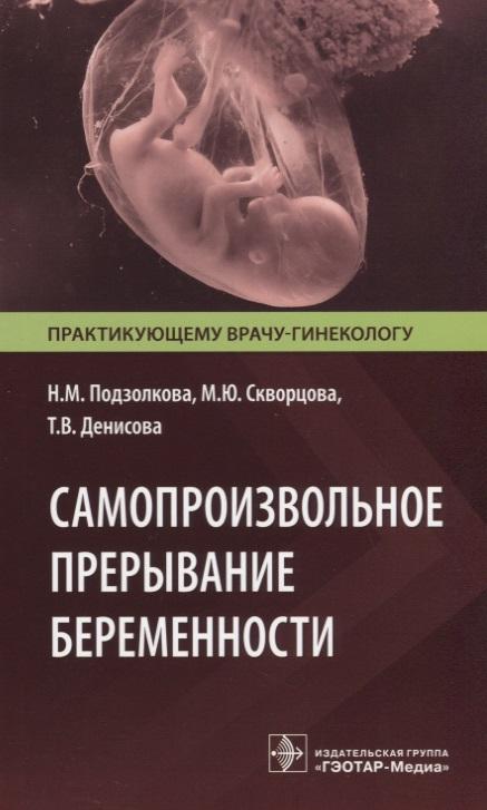 Подзолкова Н., Скворцова М., Денисова Т. Самопроизвольное прерывание беременности. Современные подходы к диагностике, лечению и профилактике алексей мичман прерывание беременности да илинет