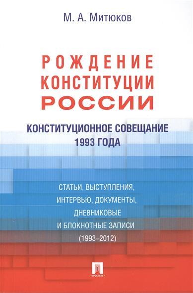 Конституционное совещание 1993 года: Рождение Конституции России. Статьи, выступления, интервью, документы, дневниковые и блокнотные записи (1993-2012)