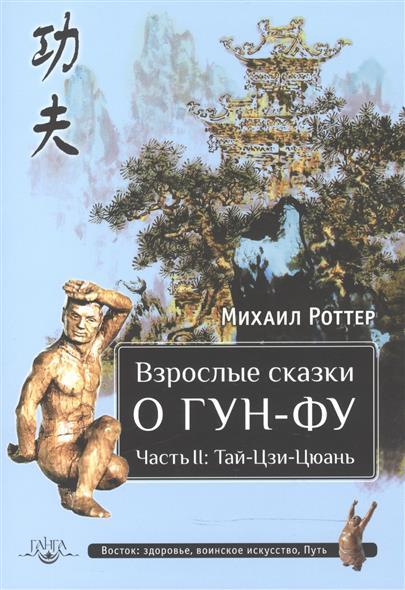 Роттер М. Взрослые сказки о Гун-Фу. Часть II. Тай-Цзи-Цюань роттер м чань ми гун цигун 3 е издание дополненное
