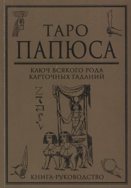 Папюс Таро Папюса. Ключ всякого рода карточных гаданий. Книга-руководство