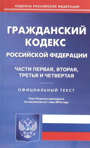 Гражданский кодекс Российской Федерации. Части первая, вторая, третья и четвертая. Официальный текст. Текст Кодекса приводится по состоянию на 1 мая 2016 года