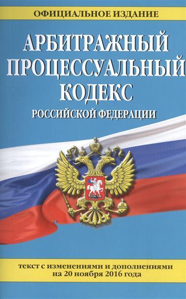 Арбитражный процессуальный кодекс Российской Федерации. Текст с изменениями и дополнениями на 20 ноября 2016 года