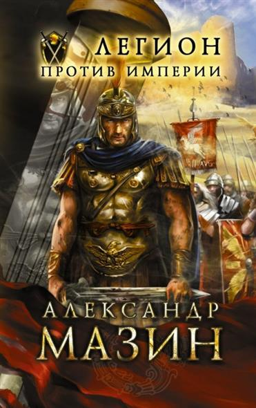 Мазин А. Легион против Империи мазин а в трон императора