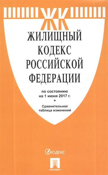 Жилищный кодекс Российской Федерации (по сост. на 01.06.2017) + Сравнительная таблица изменений