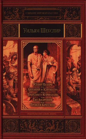 Шекспир У. Юлий Цезарь. Антоний и Клеопатра. Трагедия о Кориолане. Тит Андроник. Троил и Крессида