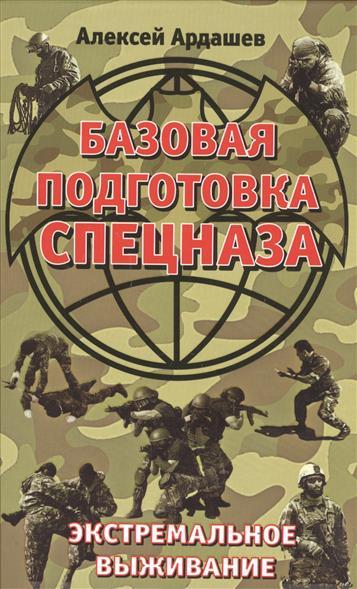 Ардашев А. Базовая подготовка Спецназа. Экстремальное выживание