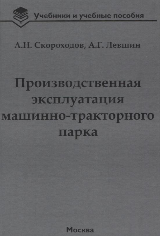 Скороходов А. Производственная эксплуатация машинно-тракторного парка: учебник