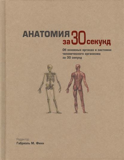 Анатомия за 30 секунд. Об основных органах и системах человеческого организма за 30 секунд