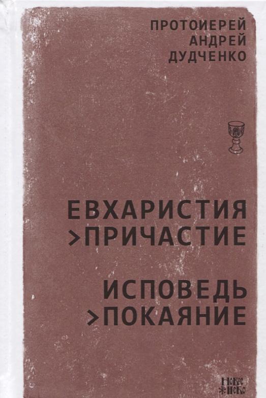 Дудченко А. Евхаристия - Причастие. Исповедь - Покаяние исповедь и причастие как к ним подготовиться