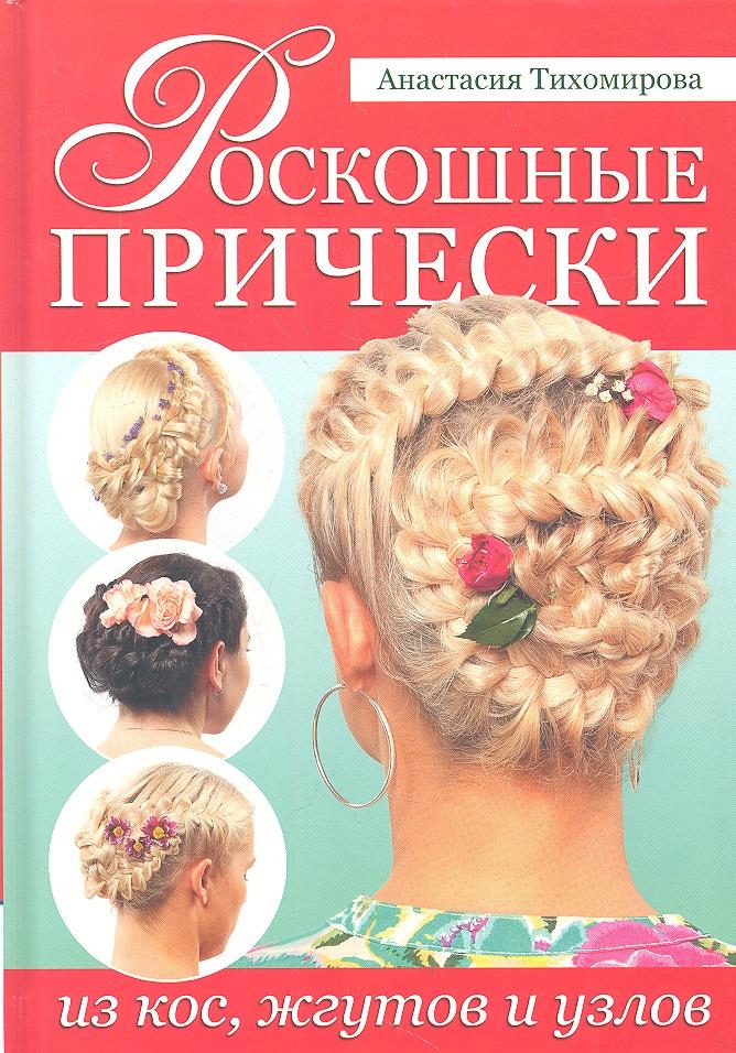 Тихомирова А. Роскошные прически из кос, жгутов и узлов тихомирова а роскошные прически из кос жгутов и узлов
