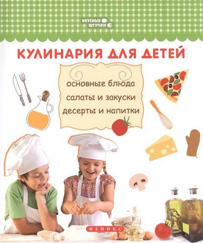 Кулинария для детей. Основные блюда, салаты и закуски, десерты и напитки