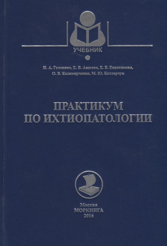 Головина Н., Авдеева Е., Евдокимова Е. и др. Практикум по ихтиопатологии. Учебное пособие