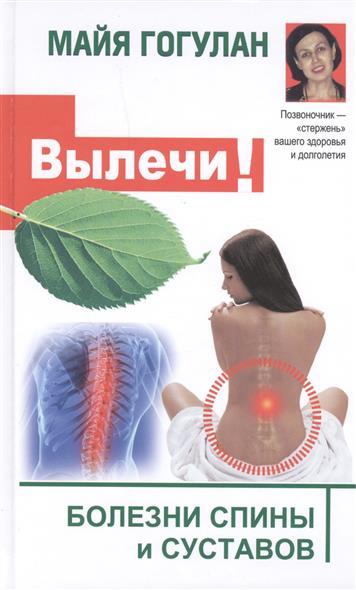 Гогулан М. Вылечи! Болезни спины и суставов гогулан м ф вылечи рак система лечения майи гогулан