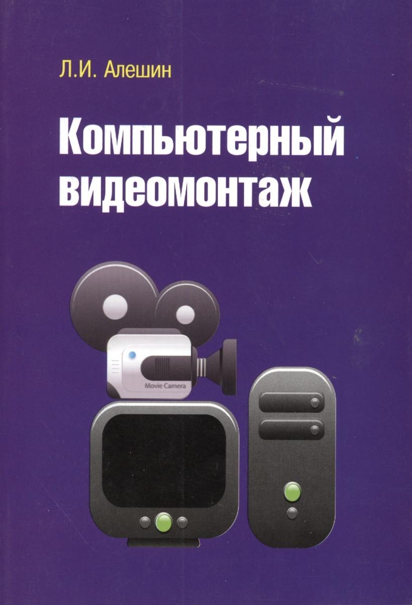 Алешин Л. Компьютерный видеомонтаж ISBN: 9785911346348 эшли кеннеди видеомонтаж в avid media composer 7