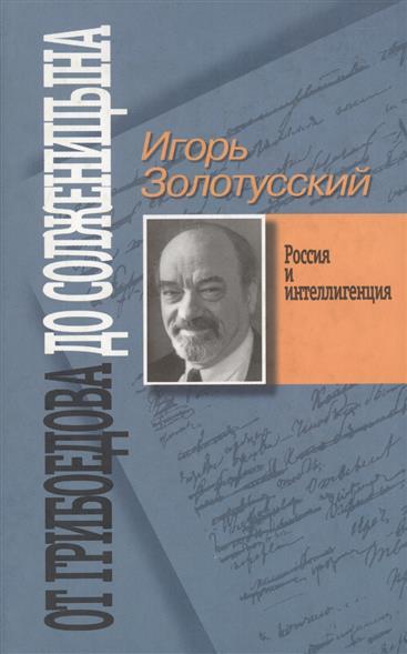 От Грибоедова до Солженицына Россия и интеллигенция