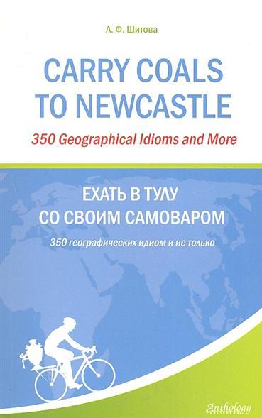 Carry Coals to NewCastle: 350 Geographical Idioms and More. Ехать в Тулу со своим самоваром: 350 географических идиом и не только