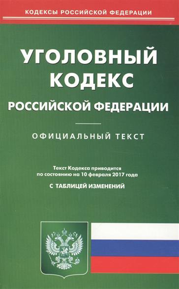 Уголовный кодекс РФ (по состоянию на 10 февраля 2017 года)