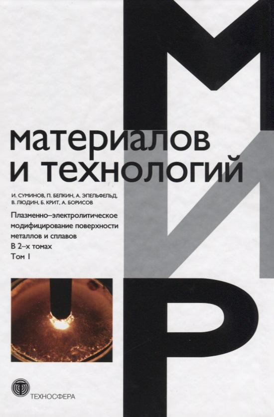 Плазменно-электролитическое модифицирование поверхности металлов и сплавов. В 2-х томах. Том I