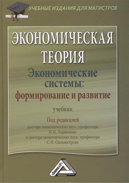 Ларионов И., Сильвестров С. (ред.) Экономическая теория. Экономические системы: формирование и развитие. Учебник экономическая теория учебник