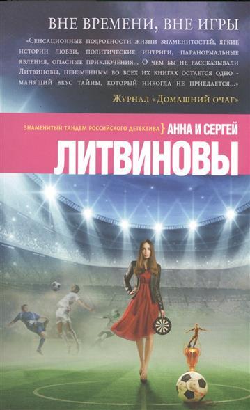 Литвинов С., Литвинова А. Вне времени, вне игры ISBN: 9785699839445