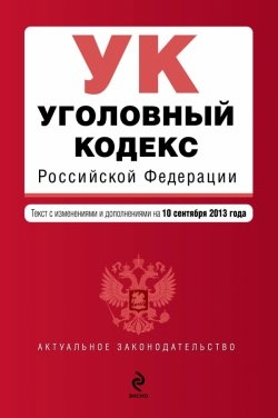 Уголовный кодекс Российской Федерации. Текст с изменениями и дополнениями на 10 сентября 2013 года
