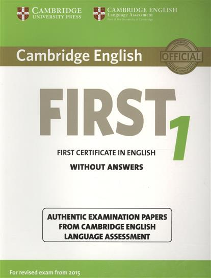 Cambridge English First 1 without Answers. First Certificate in English. Authentic Examination Papers from Cambridge English Language Assessment cambridge english young learners 9 flyers student s book authentic examination papers from cambridge english language assessme