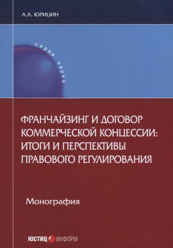 Франчайзинг и договор коммерческой концессии: итоги и перспективы правового регулирования. Монография
