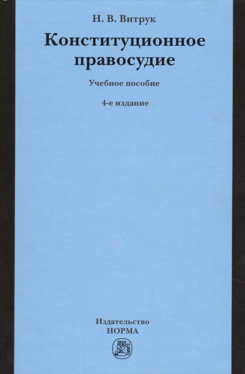 Витрук Н. Конституционное правосудие. Учебное пособие. 4-е издание, переработанное и дополненное н рождественский руководство к российским законам издание 4 е дополненное