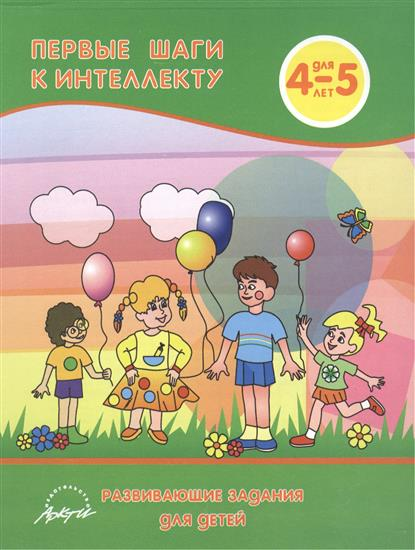 Первые шаги к интеллекту. Развивающие задания для детей 4-5 лет