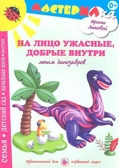 Лыкова И. На лицо ужасные, добрые внутри. Лепим динозавров