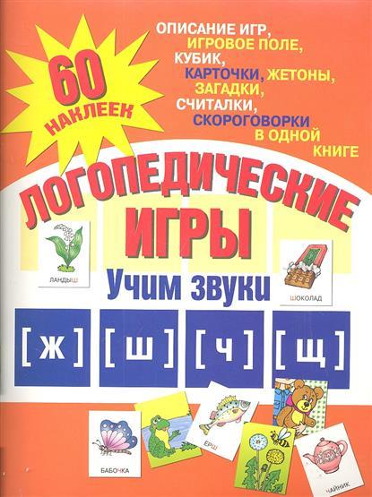 Логопедические игры. Учим звуки [ж], [ш], [ч], [щ]. Описание игр, игровое поле, кубик, карточки, жетоны, загадки, считалки, скоровоговорки в одной книге. 60 наклеек