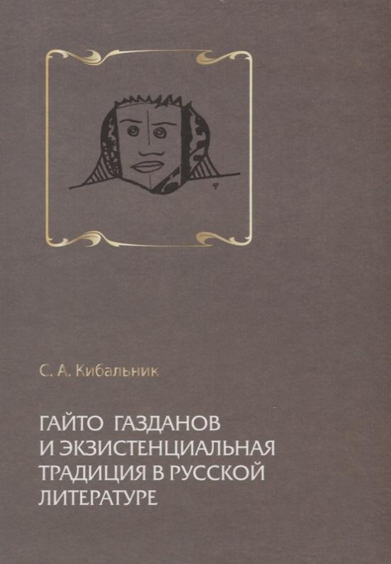 Кибальник С. Гайто Газданов и экзистенциальная традиция в русской литературе все цены