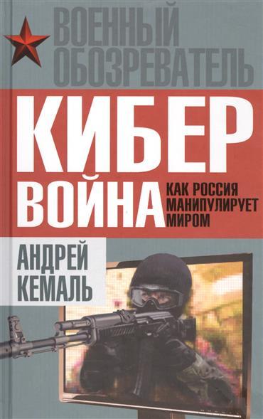 цены Кемаль А. Кибервойна. Как Россия манипулирует миром