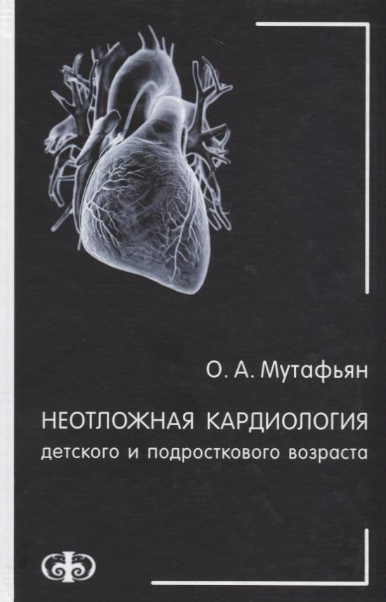 Мутафьян О. Неотложная кардиология детского и подросткового возраста огурцов п п неотложная кардиология