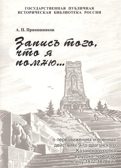Запись того, что я помню о передвижениях и военных действиях 9-го драгунского Казанского полка в русско-турецкую войну 1877-1878гг.