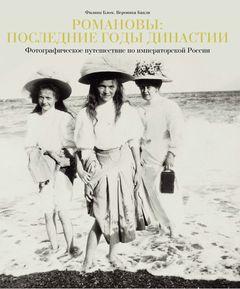 Романовы: последние годы династии. Фотографическое путешествие по императорской России 1855-1918