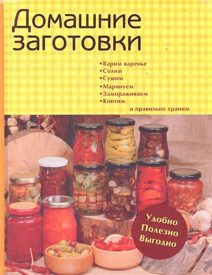 Домашние заготовки. Варим варенье, солим, сушим, маринуем, замораживаем, коптим и правильно храним