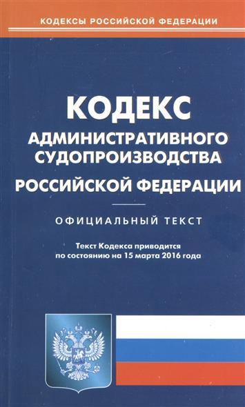 Кодекс административного судопроизводства Российской Федерации. По состоянию на 15 марта 2016 года