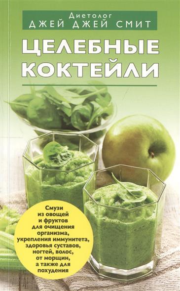 Целебные коктейли. Смузи из овощей и фруктов для очищения организма