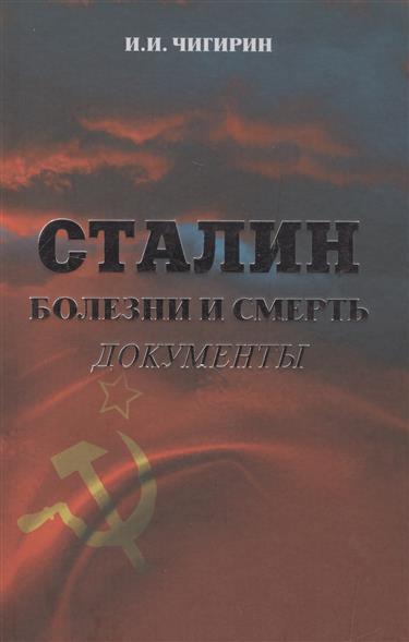 Чигирин И. Сталин. Болезни и смерть. Документы