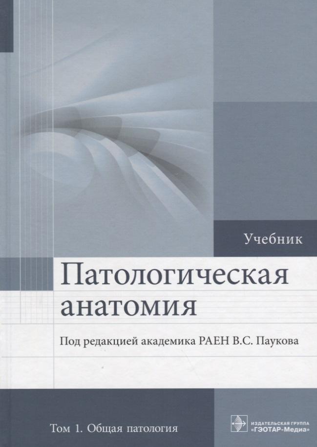 Пауков В. (ред.) Патологическая анатомия. Учебник в 2 томах. Том 1. Общая патология