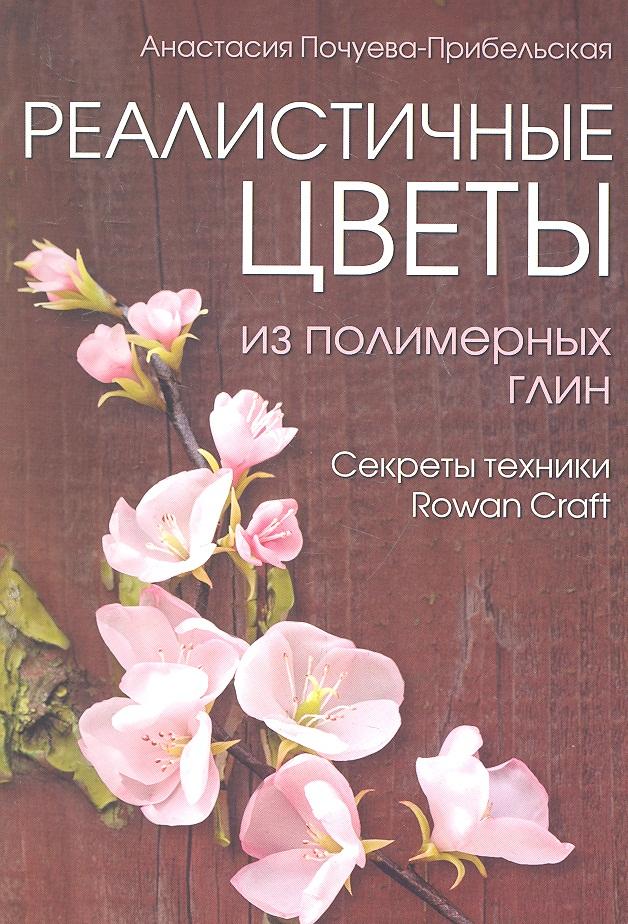 Почуева-Прибельская А. Реалистичные цветы из полимерных глин. Секреты техники