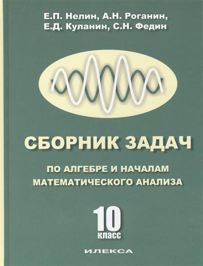 Нелин Е., Роганин А., Куланин Е., Федин С. Сборник задач по алгебре и началам анализа. 10 класс ISBN: 9785892373906