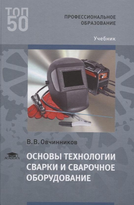 Овчинников В. Основы технологии сварки и сварочное оборудование. Учебник